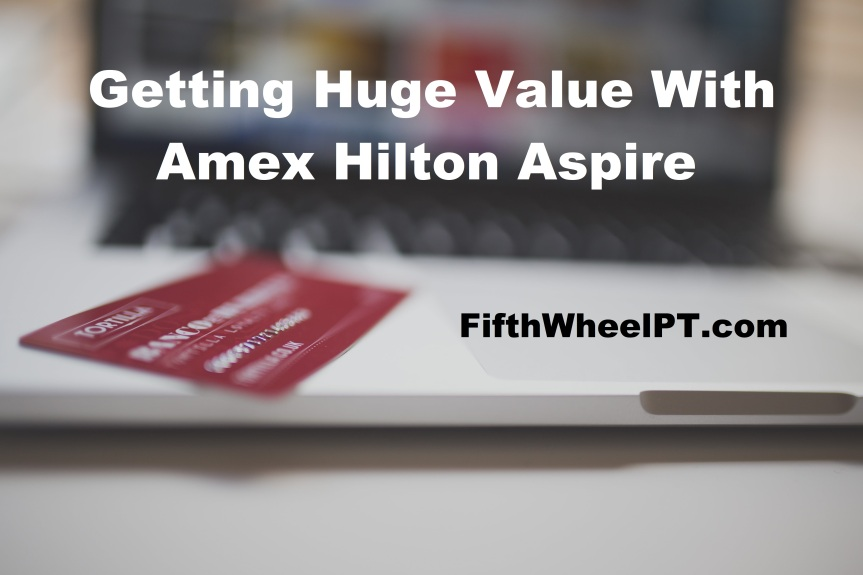 Getting Huge Value with the Amex Hilton Aspire CreditCard