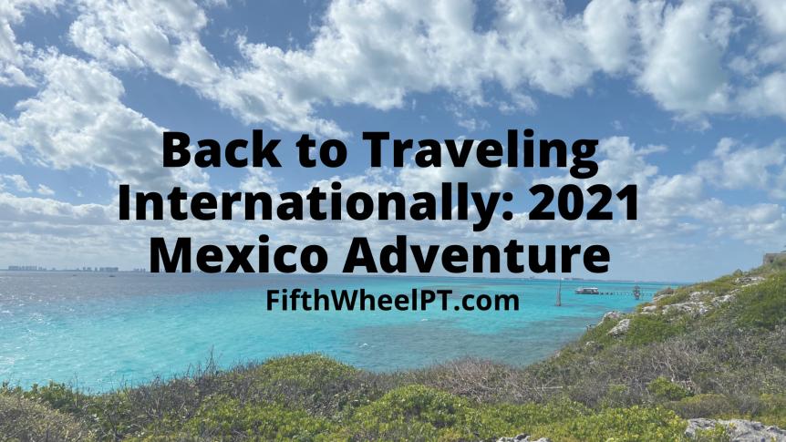 Back to Traveling Internationally: 2021 MexicoAdventure