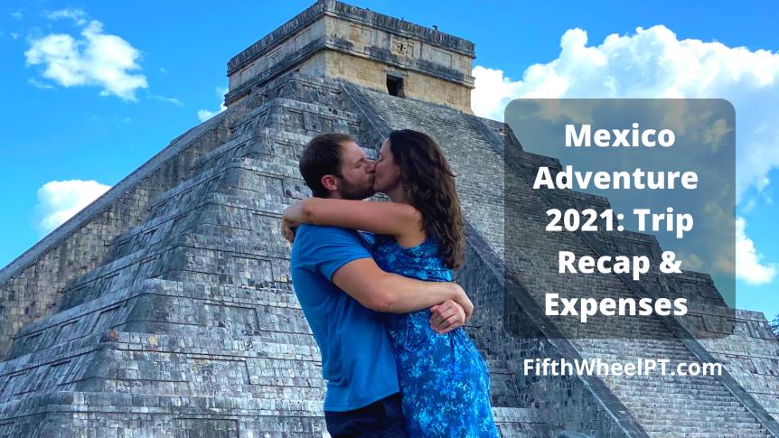 Mexico Adventure 2021: Trip Recap andExpenses